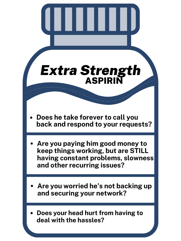 Does he take forever to call you back and respond to your requests? Are you paying him good money to keep things working, but are STILL having constant problems, slowness and other recurring issues? Are you worried he's not backing up and securing your network? Does your head hurt from having to deal with the hassles?